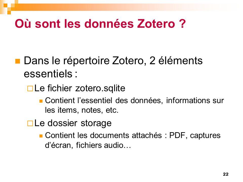 Où sont les données Zotero ?  Dans le répertoire Zotero, 2 éléments essentiels :  Le fichier zotero.sqlite  Contient l'essentiel des données, infor