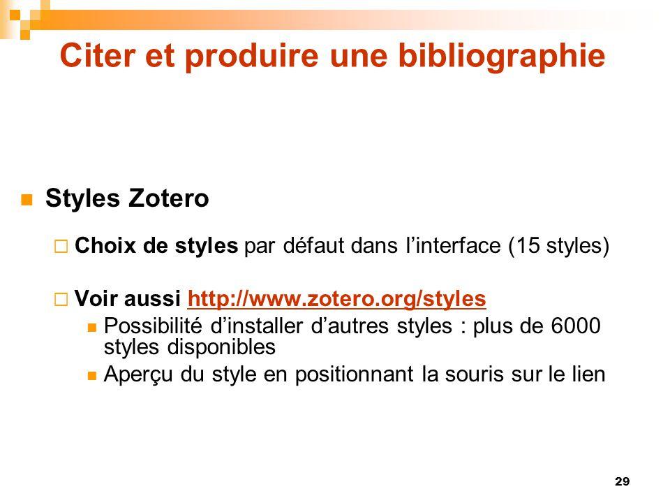 29 Citer et produire une bibliographie  Styles Zotero  Choix de styles par défaut dans l'interface (15 styles)  Voir aussi http://www.zotero.org/st