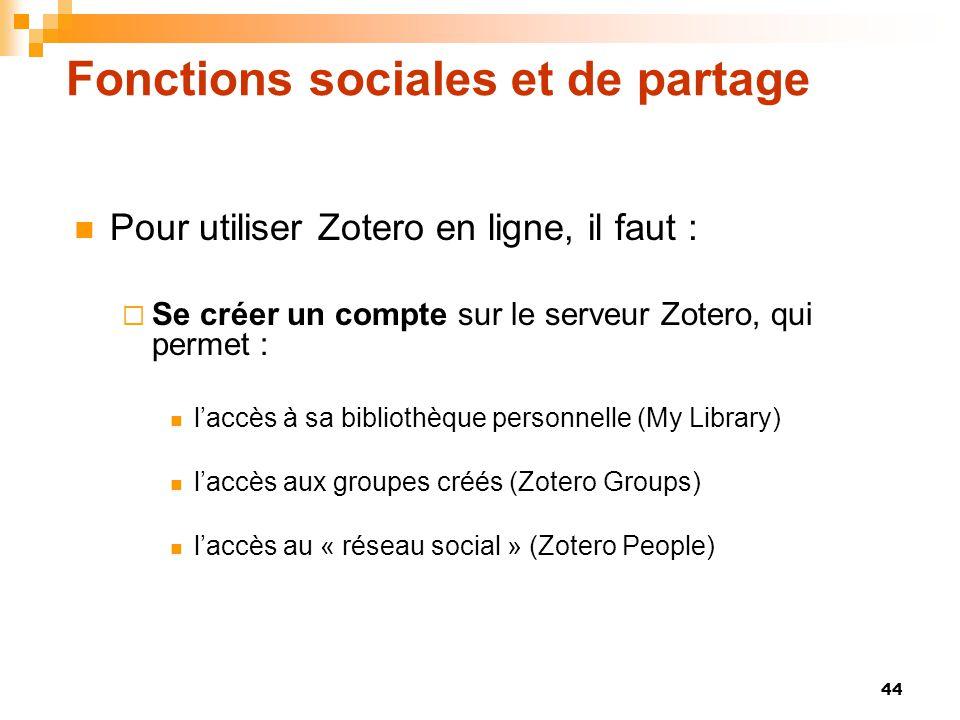 44 Fonctions sociales et de partage  Pour utiliser Zotero en ligne, il faut :  Se créer un compte sur le serveur Zotero, qui permet :  l'accès à sa