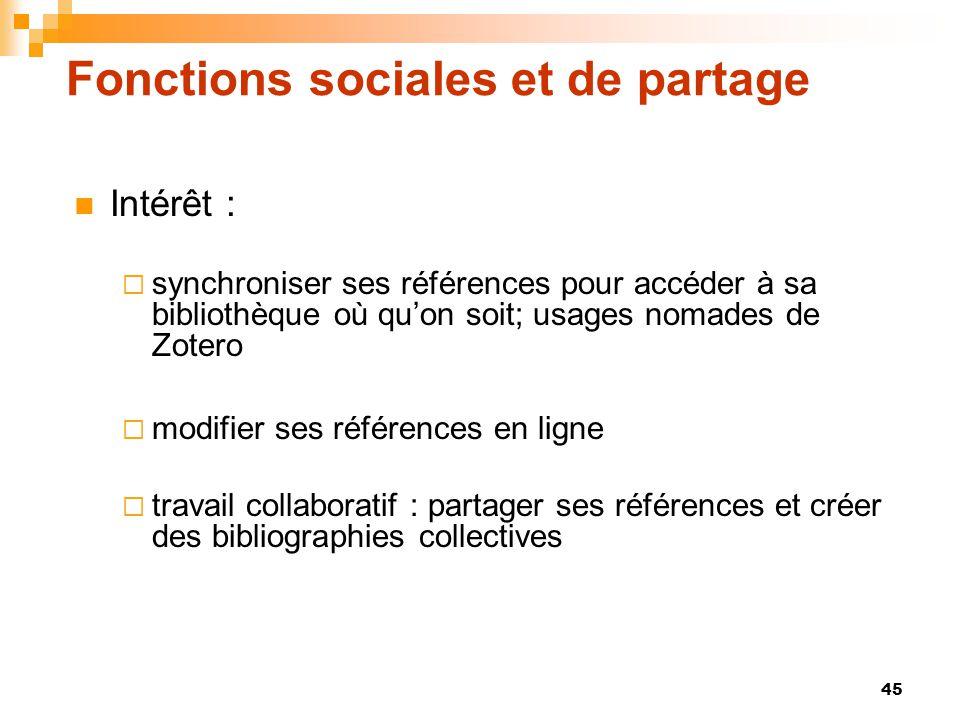 45 Fonctions sociales et de partage  Intérêt :  synchroniser ses références pour accéder à sa bibliothèque où qu'on soit; usages nomades de Zotero 