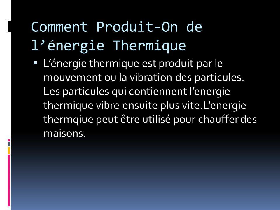 Comment Produit-On de l'énergie Thermique  L'énergie thermique est produit par le mouvement ou la vibration des particules. Les particules qui contie