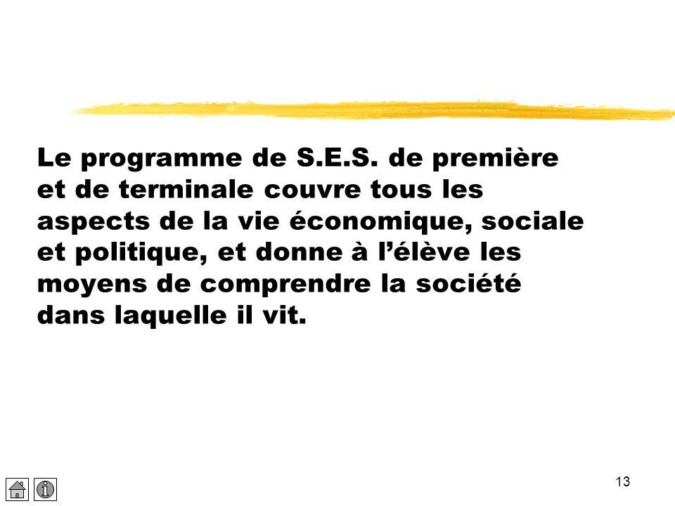 13 Le programme de S.E.S. de première et de terminale couvre tous les aspects de la vie économique, sociale et politique, et donne à l'élève les moyen