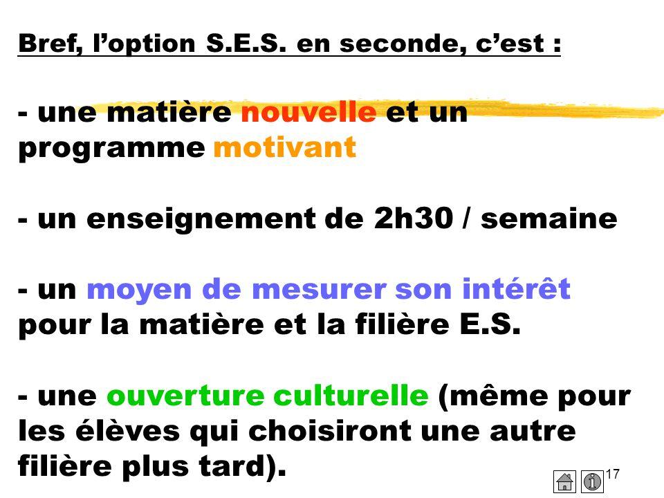 17 Bref, l'option S.E.S. en seconde, c'est : - une matière nouvelle et un programme motivant - un enseignement de 2h30 / semaine - un moyen de mesurer