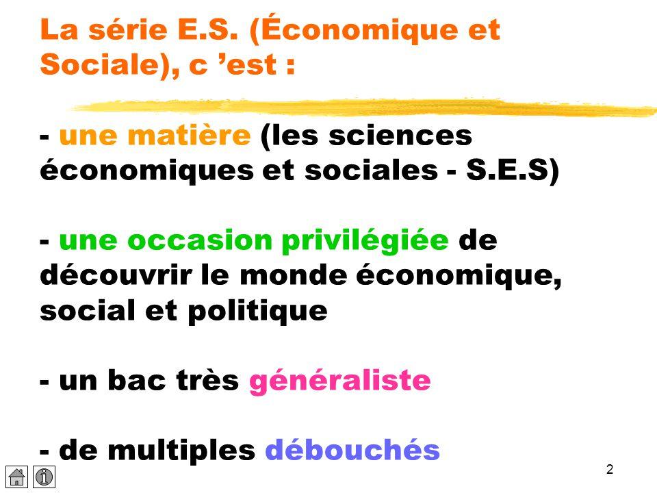 2 La série E.S. (Économique et Sociale), c 'est : - une matière (les sciences économiques et sociales - S.E.S) - une occasion privilégiée de découvrir