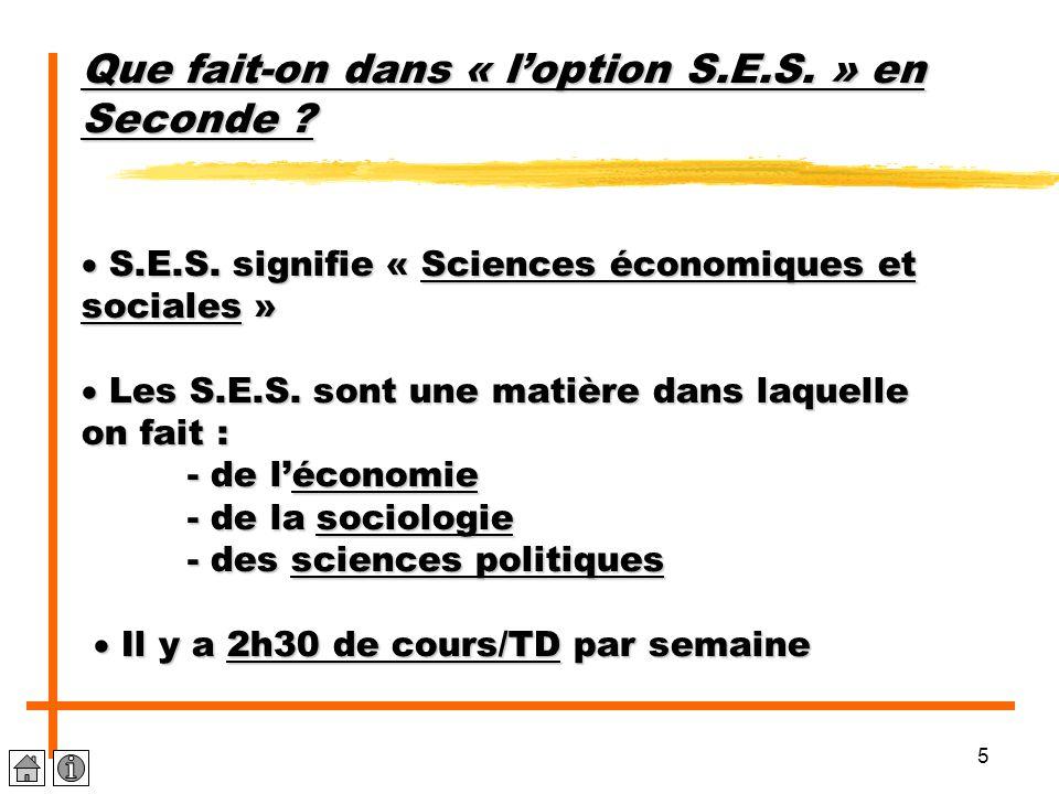 5 Que fait-on dans « l'option S.E.S. » en Seconde ?  S.E.S. signifie « Sciences économiques et sociales »  Les S.E.S. sont une matière dans laquelle