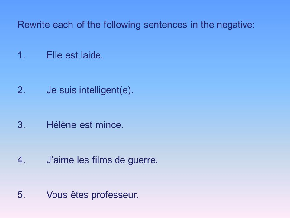 Rewrite each of the following sentences in the negative: 1.Elle est laide.
