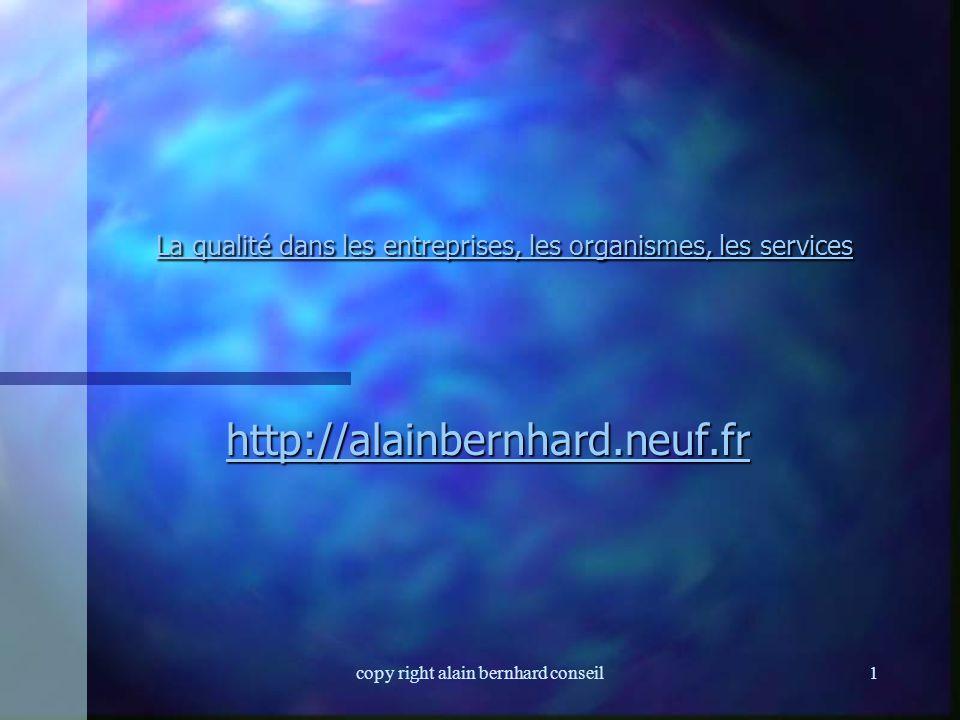 copy right alain bernhard conseil11 Système Qualité n On entend par système Qualité, l'ensemble des procédures, processus, modes opératoires ainsi que le « manuel Qualité » et qui influencent la Qualité du service et du produit.