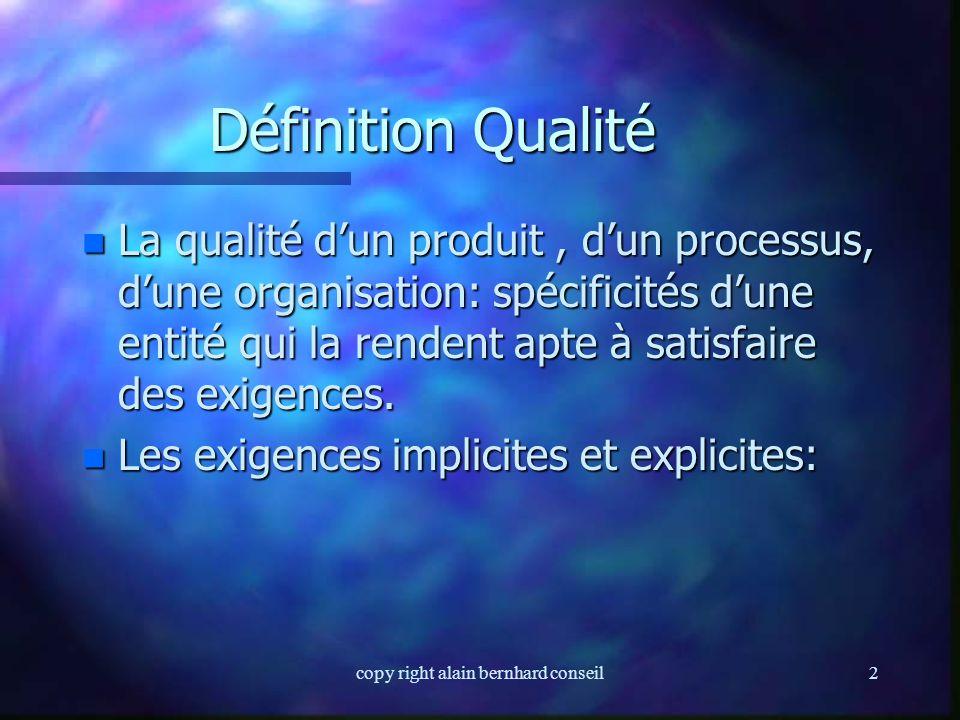copy right alain bernhard conseil2 Définition Qualité n La qualité d'un produit, d'un processus, d'une organisation: spécificités d'une entité qui la rendent apte à satisfaire des exigences.