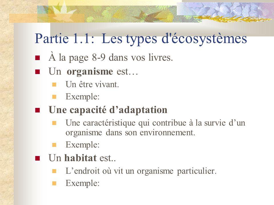 Partie 1.1: Les t ypes d'écosystèmes  À la page 8-9 dans vos livres.  Un organisme est…  Un être vivant.  Exemple:  Une capacité d'adaptation  U