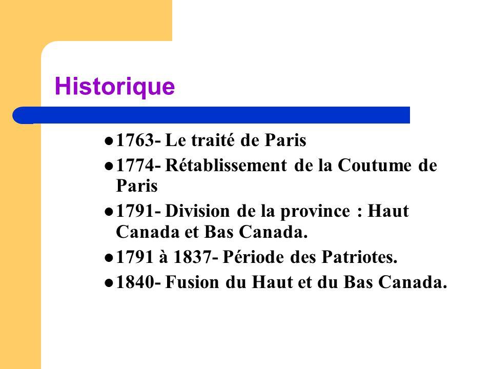 Historique  1763- Le traité de Paris  1774- Rétablissement de la Coutume de Paris  1791- Division de la province : Haut Canada et Bas Canada.