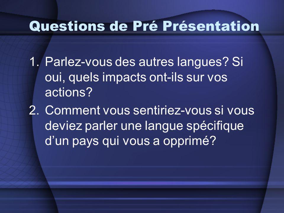 Questions de Pré Présentation 1.Parlez-vous des autres langues? Si oui, quels impacts ont-ils sur vos actions? 2.Comment vous sentiriez-vous si vous d