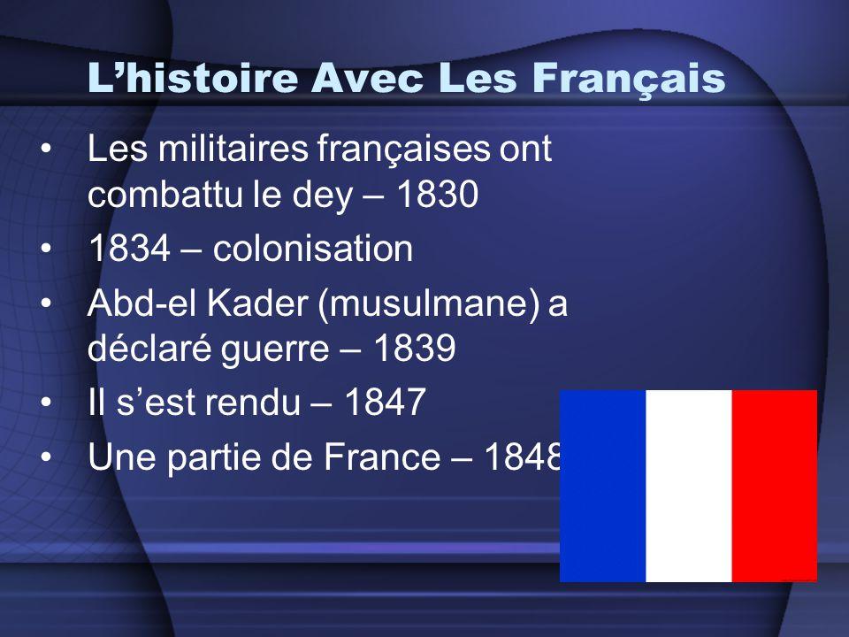 L'histoire Avec Les Français •Les militaires françaises ont combattu le dey – 1830 •1834 – colonisation •Abd-el Kader (musulmane) a déclaré guerre – 1