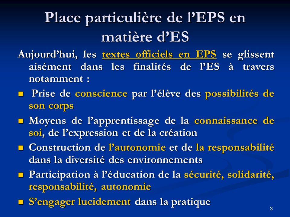 3 Place particulière de l'EPS en matière d'ES Aujourd'hui, les textes officiels en EPS se glissent aisément dans les finalités de l'ES à travers notamment :  Prise de conscience par l'élève des possibilités de son corps  Moyens de l'apprentissage de la connaissance de soi, de l'expression et de la création  Construction de l'autonomie et de la responsabilité dans la diversité des environnements  Participation à l'éducation de la sécurité, solidarité, responsabilité, autonomie  S'engager lucidement dans la pratique