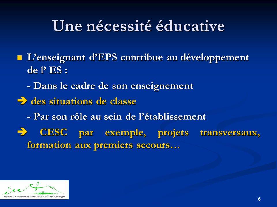 6 Une nécessité éducative  L'enseignant d'EPS contribue au développement de l' ES : - Dans le cadre de son enseignement  des situations de classe - Par son rôle au sein de l'établissement  CESC par exemple, projets transversaux, formation aux premiers secours…