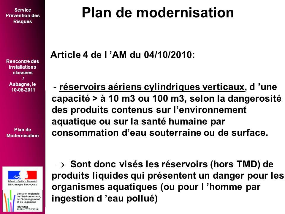 Service Prévention des Risques Rencontre des Installations classées / Aubagne, le 10-05-2011 Plan de Modernisation Article 4 de l 'AM du 04/10/2010: - réservoirs aériens cylindriques verticaux, d 'une capacité > à 10 m3 ou 100 m3, selon la dangerosité des produits contenus sur l'environnement aquatique ou sur la santé humaine par consommation d'eau souterraine ou de surface.
