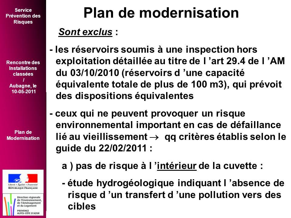 Service Prévention des Risques Rencontre des Installations classées / Aubagne, le 10-05-2011 Plan de Modernisation Sont exclus : - les réservoirs soumis à une inspection hors exploitation détaillée au titre de l 'art 29.4 de l 'AM du 03/10/2010 (réservoirs d 'une capacité équivalente totale de plus de 100 m3), qui prévoit des dispositions équivalentes - ceux qui ne peuvent provoquer un risque environnemental important en cas de défaillance lié au vieillissement  qq critères établis selon le guide du 22/02/2011 : a ) pas de risque à l 'intérieur de la cuvette : - étude hydrogéologique indiquant l 'absence de risque d 'un transfert d 'une pollution vers des cibles Plan de modernisation