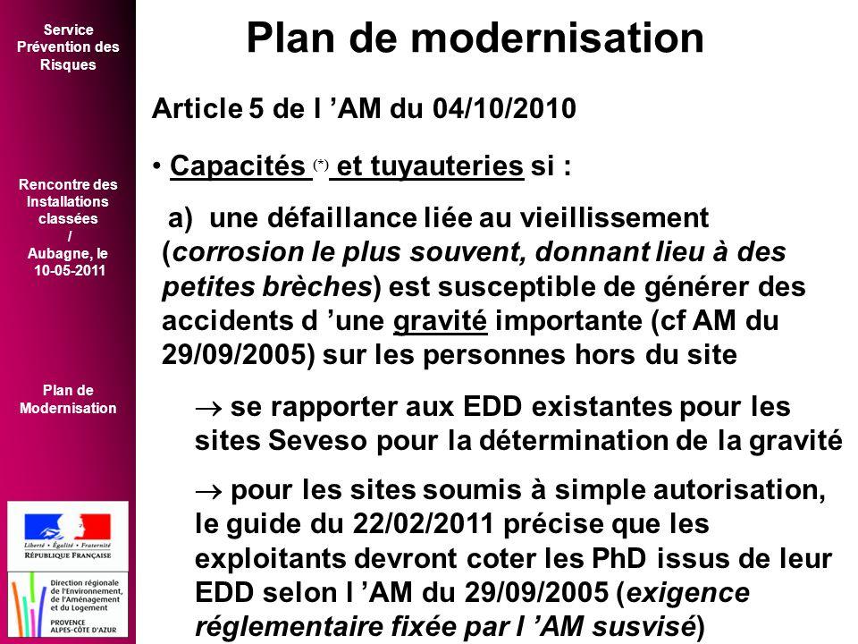 Service Prévention des Risques Rencontre des Installations classées / Aubagne, le 10-05-2011 Plan de Modernisation Article 5 de l 'AM du 04/10/2010 • Capacités (*) et tuyauteries si : a) une défaillance liée au vieillissement (corrosion le plus souvent, donnant lieu à des petites brèches) est susceptible de générer des accidents d 'une gravité importante (cf AM du 29/09/2005) sur les personnes hors du site  se rapporter aux EDD existantes pour les sites Seveso pour la détermination de la gravité  pour les sites soumis à simple autorisation, le guide du 22/02/2011 précise que les exploitants devront coter les PhD issus de leur EDD selon l 'AM du 29/09/2005 (exigence réglementaire fixée par l 'AM susvisé) Plan de modernisation