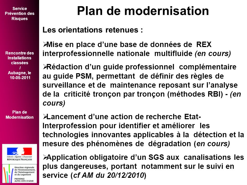 Service Prévention des Risques Rencontre des Installations classées / Aubagne, le 10-05-2011 Plan de Modernisation Les orientations retenues :  Mise en place d'une base de données de REX interprofessionnelle nationale multifluide (en cours)  Rédaction d'un guide professionnel complémentaire au guide PSM, permettant de définir des règles de surveillance et de maintenance reposant sur l'analyse de la criticité tronçon par tronçon (méthodes RBI) - (en cours)  Lancement d'une action de recherche Etat- Interprofession pour identifier et améliorer les technologies innovantes applicables à la détection et la mesure des phénomènes de dégradation (en cours)  Application obligatoire d'un SGS aux canalisations les plus dangereuses, portant notamment sur le suivi en service (cf AM du 20/12/2010) Plan de modernisation