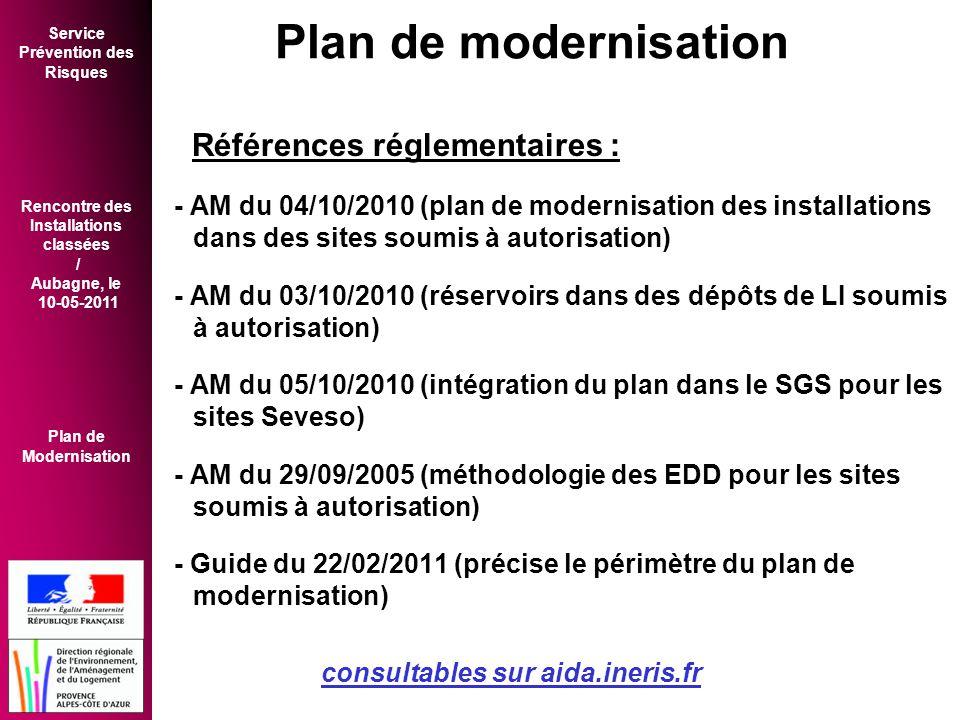 Service Prévention des Risques Rencontre des Installations classées / Aubagne, le 10-05-2011 Plan de Modernisation Références réglementaires : - AM du 04/10/2010 (plan de modernisation des installations dans des sites soumis à autorisation) - AM du 03/10/2010 (réservoirs dans des dépôts de LI soumis à autorisation) - AM du 05/10/2010 (intégration du plan dans le SGS pour les sites Seveso) - AM du 29/09/2005 (méthodologie des EDD pour les sites soumis à autorisation) - Guide du 22/02/2011 (précise le périmètre du plan de modernisation) consultables sur aida.ineris.fr Plan de modernisation