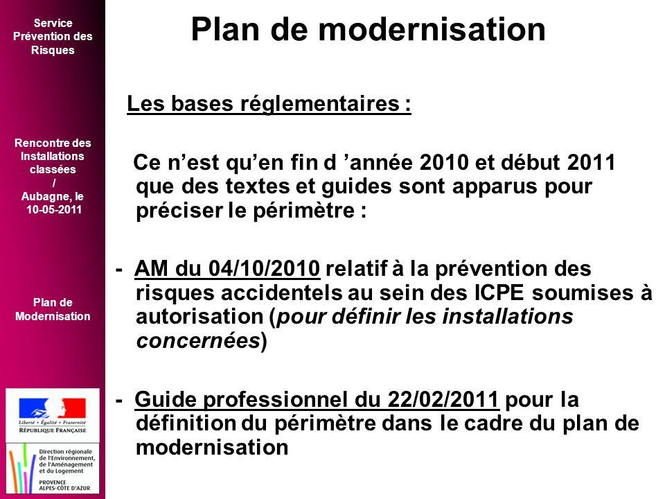 Service Prévention des Risques Rencontre des Installations classées / Aubagne, le 10-05-2011 Plan de Modernisation Les bases réglementaires : Ce n'est qu'en fin d 'année 2010 et début 2011 que des textes et guides sont apparus pour préciser le périmètre : - AM du 04/10/2010 relatif à la prévention des risques accidentels au sein des ICPE soumises à autorisation (pour définir les installations concernées) - Guide professionnel du 22/02/2011 pour la définition du périmètre dans le cadre du plan de modernisation Plan de modernisation