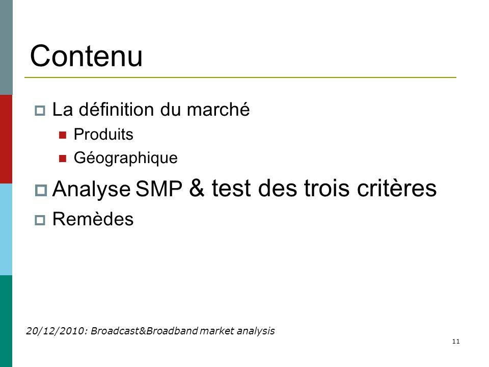 11 Contenu  La définition du marché  Produits  Géographique  Analyse SMP & test des trois critères  Remèdes 20/12/2010: Broadcast&Broadband market analysis