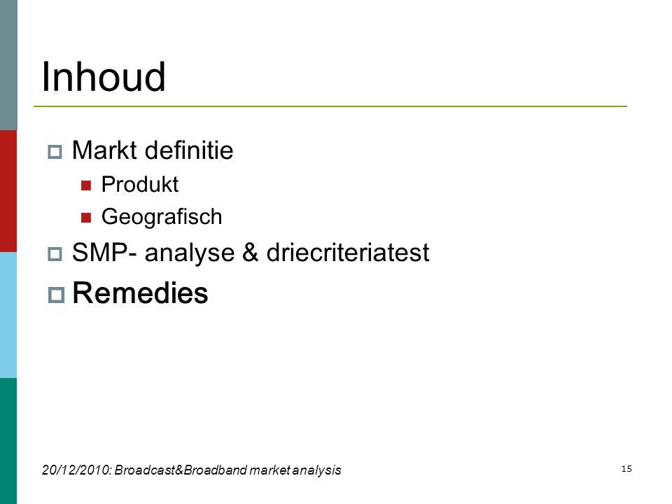 15 Inhoud  Markt definitie  Produkt  Geografisch  SMP- analyse & driecriteriatest  Remedies 20/12/2010: Broadcast&Broadband market analysis