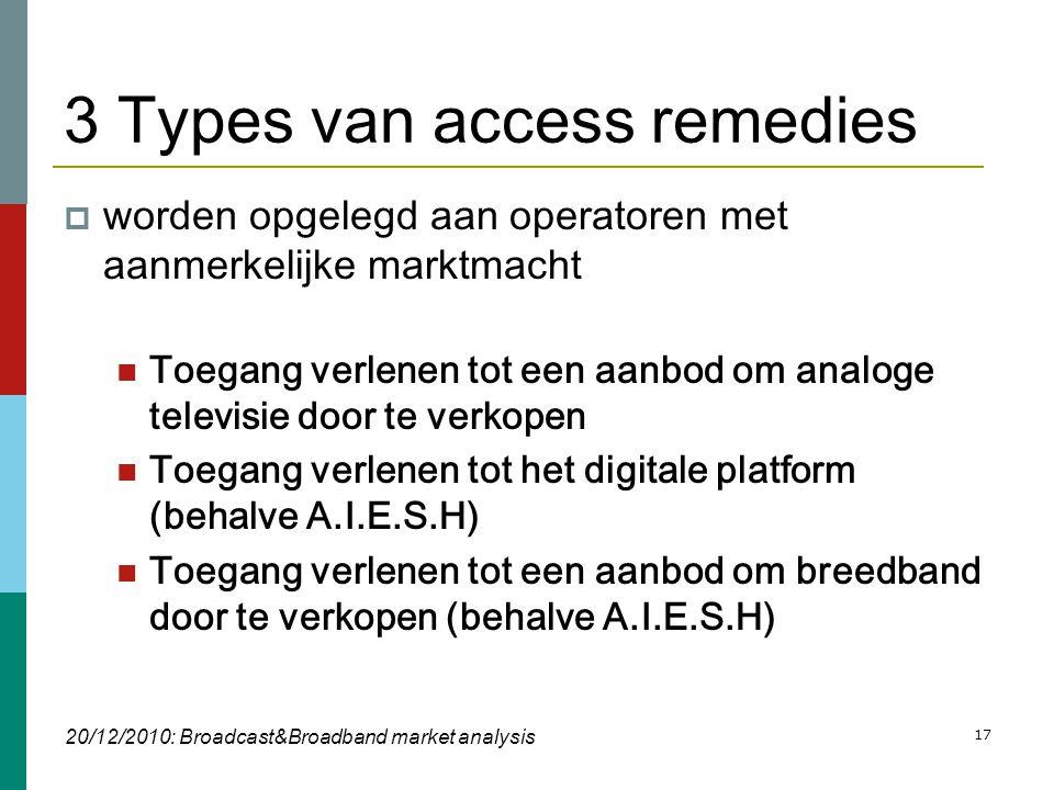 17 3 Types van access remedies  worden opgelegd aan operatoren met aanmerkelijke marktmacht  Toegang verlenen tot een aanbod om analoge televisie door te verkopen  Toegang verlenen tot het digitale platform (behalve A.I.E.S.H)  Toegang verlenen tot een aanbod om breedband door te verkopen (behalve A.I.E.S.H) 20/12/2010: Broadcast&Broadband market analysis