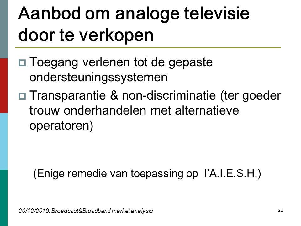 21 Aanbod om analoge televisie door te verkopen  Toegang verlenen tot de gepaste ondersteuningssystemen  Transparantie & non-discriminatie (ter goeder trouw onderhandelen met alternatieve operatoren) (Enige remedie van toepassing op l'A.I.E.S.H.) 20/12/2010: Broadcast&Broadband market analysis