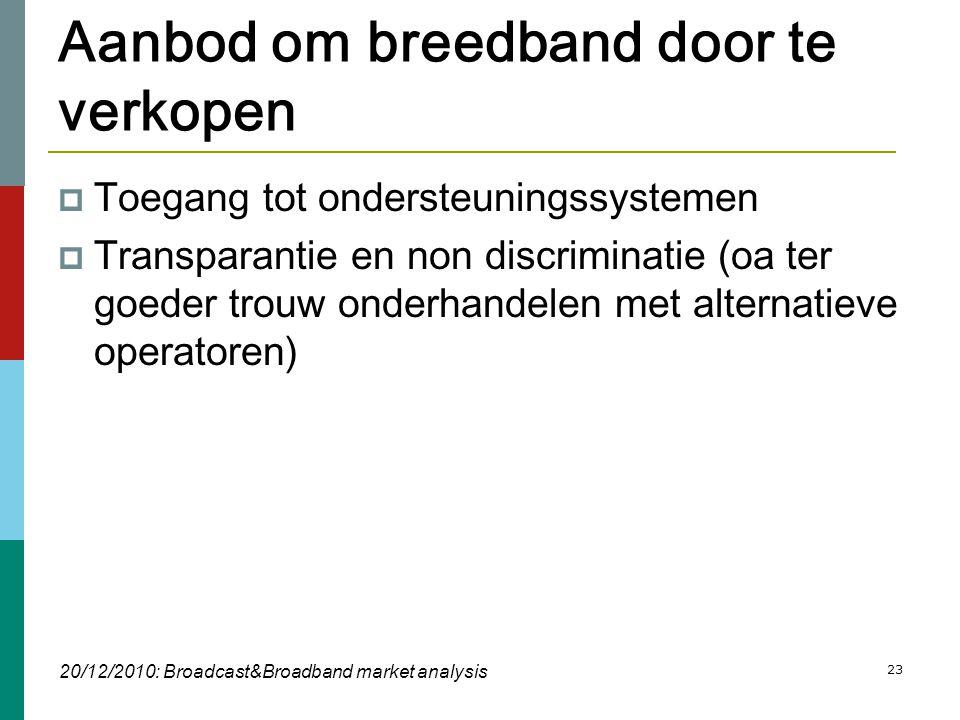 23 Aanbod om breedband door te verkopen  Toegang tot ondersteuningssystemen  Transparantie en non discriminatie (oa ter goeder trouw onderhandelen met alternatieve operatoren) 20/12/2010: Broadcast&Broadband market analysis