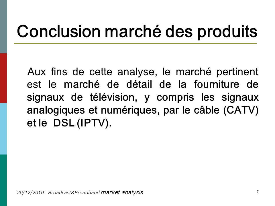 20/12/2010: Broadcast&Broadband market analysis 7 Conclusion marché des produits Aux fins de cette analyse, le marché pertinent est le marché de détail de la fourniture de signaux de télévision, y compris les signaux analogiques et numériques, par le câble (CATV) et le DSL (IPTV).