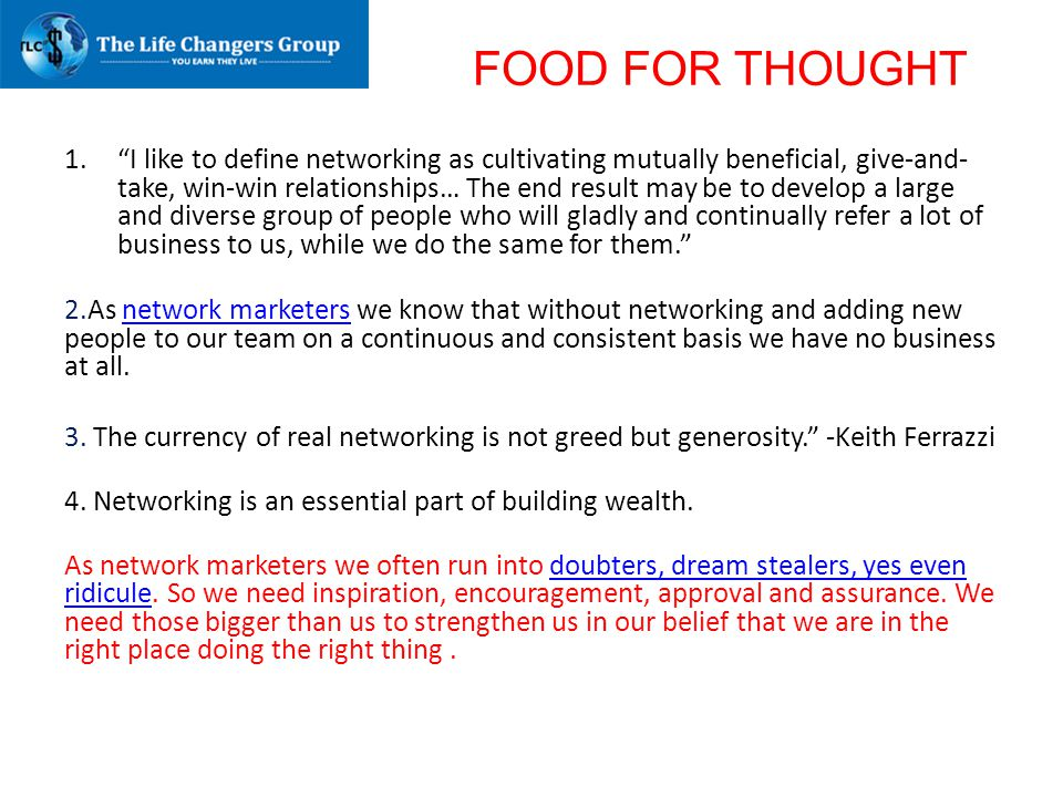 """FOOD FOR THOUGHT 1.""""I like to define networking as cultivating mutually beneficial, give-and- take, win-win relationships… The end result may be to de"""