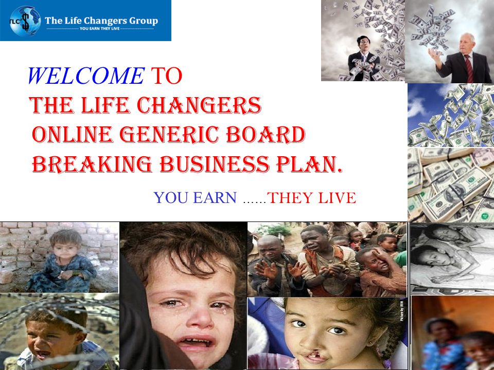 WELCOME TO THE LIFE CHANGERS ONLINE GENERIC BOARD BREAKING BUSINESS PLAN. YOU EARN …… THEY LIVE