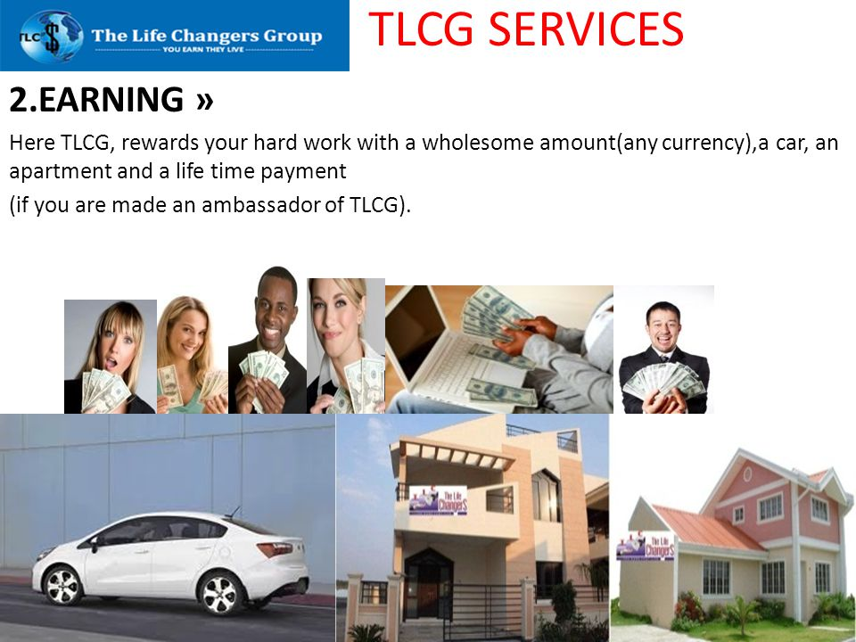 TLCG SERVICES 2.EARNING » Here TLCG, rewards your hard work with a wholesome amount(any currency),a car, an apartment and a life time payment (if you
