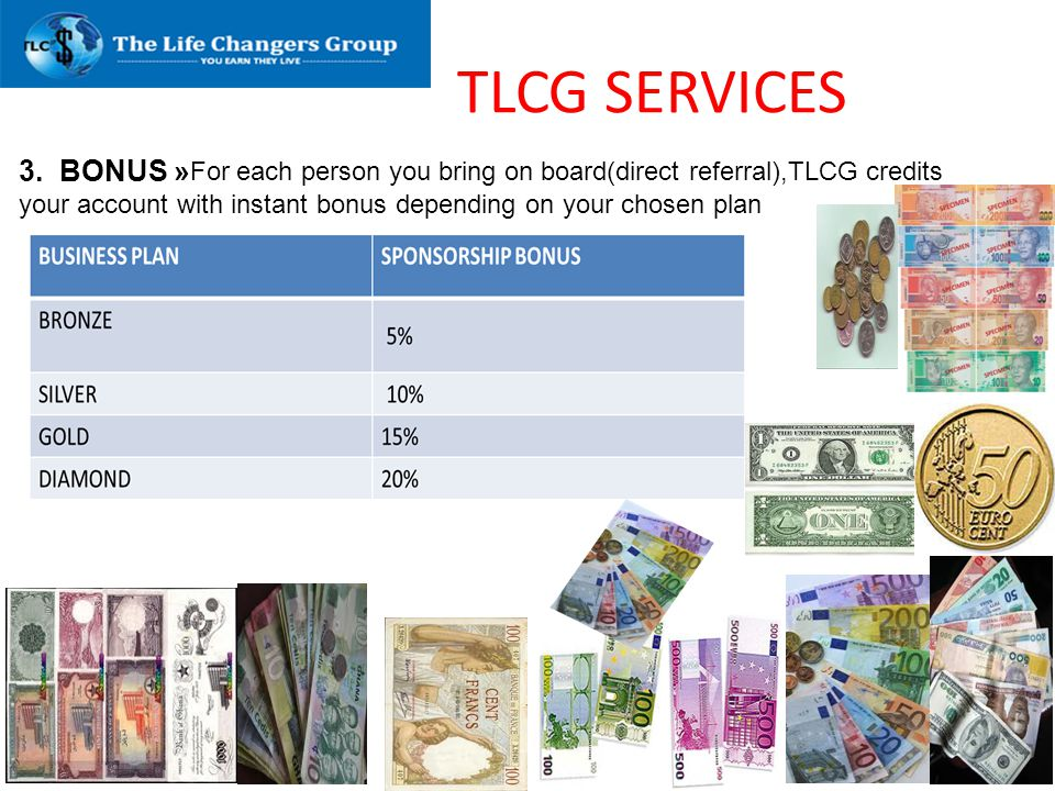 TLCG SERVICES 3. BONUS » For each person you bring on board(direct referral),TLCG credits your account with instant bonus depending on your chosen pla