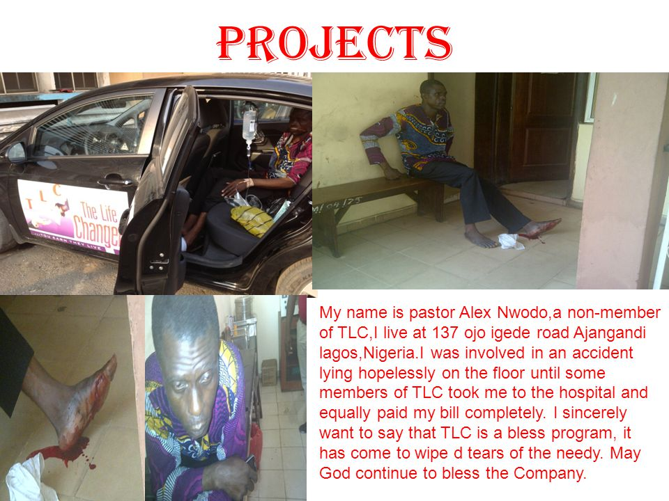 PROJECTS My name is pastor Alex Nwodo,a non-member of TLC,I live at 137 ojo igede road Ajangandi lagos,Nigeria.I was involved in an accident lying hop