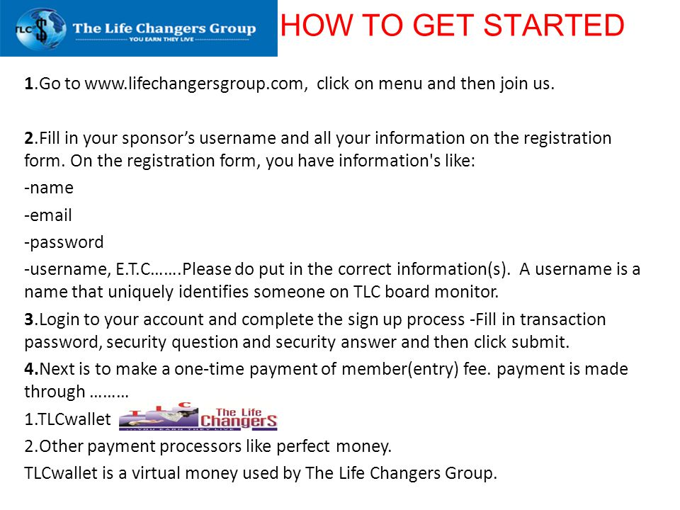 HOW TO GET STARTED 1.Go to www.lifechangersgroup.com, click on menu and then join us. 2.Fill in your sponsor's username and all your information on th