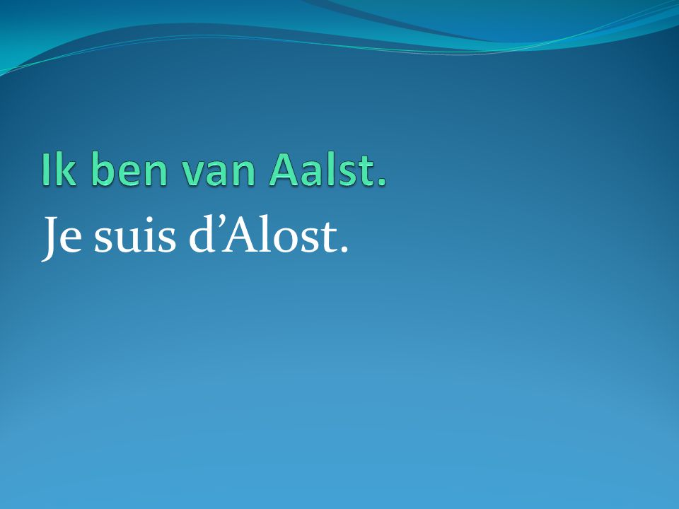 Je suis d'Alost.