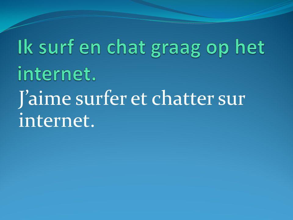 J'aime surfer et chatter sur internet.