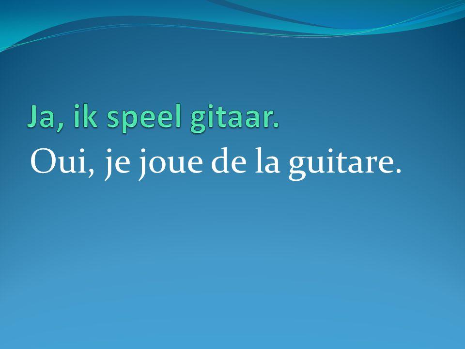 Oui, je joue de la guitare.