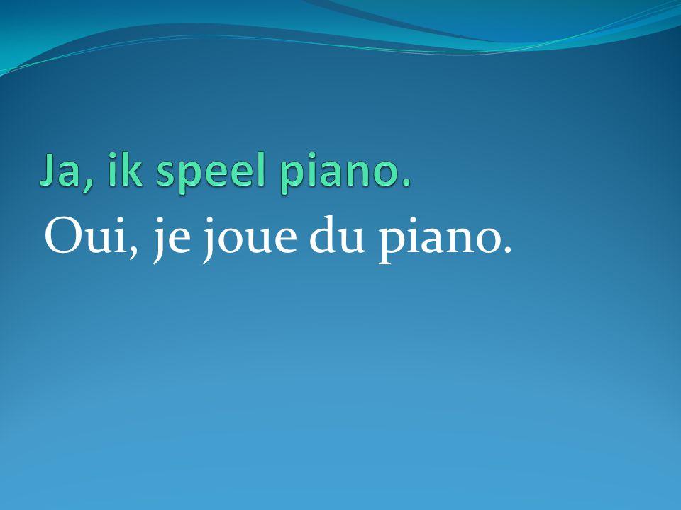Oui, je joue du piano.