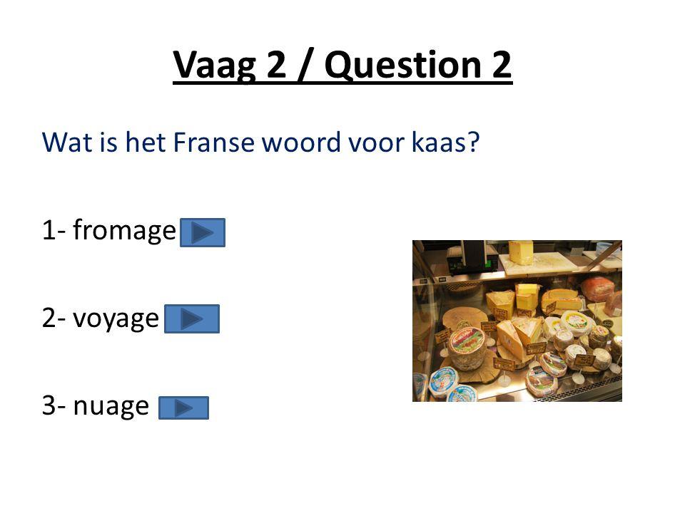 Vaag 2 / Question 2 Wat is het Franse woord voor kaas? 1- fromage 2- voyage 3- nuage