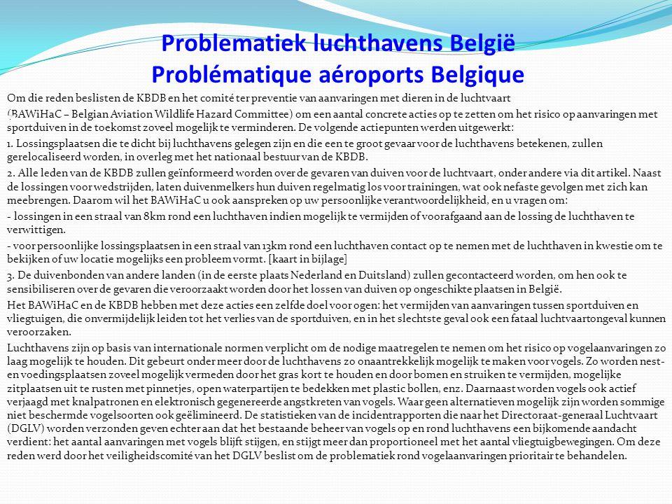 Problematiek luchthavens België Problématique aéroports Belgique Om die reden beslisten de KBDB en het comité ter preventie van aanvaringen met dieren in de luchtvaart (BAWiHaC – Belgian Aviation Wildlife Hazard Committee) om een aantal concrete acties op te zetten om het risico op aanvaringen met sportduiven in de toekomst zoveel mogelijk te verminderen.
