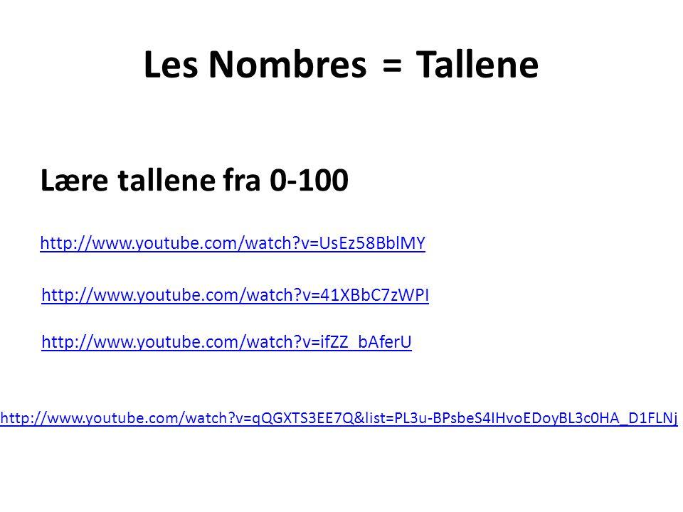 Les Nombres =Tallene http://www.youtube.com/watch v=ifZZ_bAferU Lære tallene fra 0-100 http://www.youtube.com/watch v=UsEz58BblMY http://www.youtube.com/watch v=41XBbC7zWPI http://www.youtube.com/watch v=qQGXTS3EE7Q&list=PL3u-BPsbeS4IHvoEDoyBL3c0HA_D1FLNj