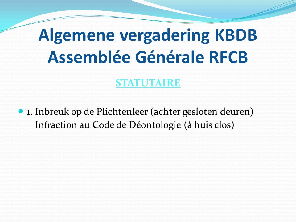 Algemene vergadering KBDB Assemblée Générale RFCB STATUTAIRE  1. Inbreuk op de Plichtenleer (achter gesloten deuren) Infraction au Code de Déontologi