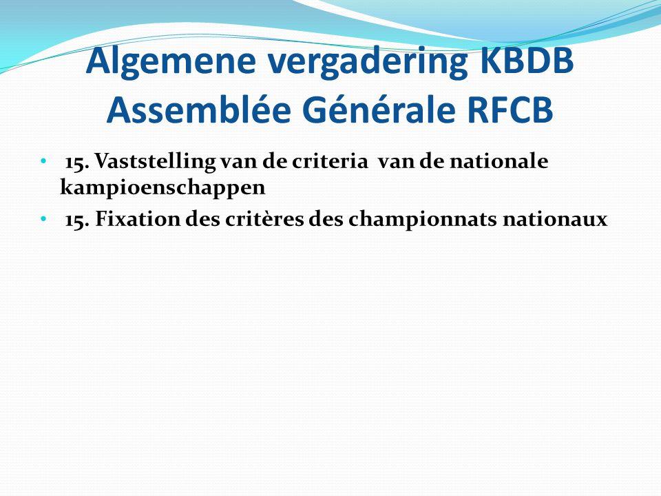 Algemene vergadering KBDB Assemblée Générale RFCB • 15. Vaststelling van de criteria van de nationale kampioenschappen • 15. Fixation des critères des