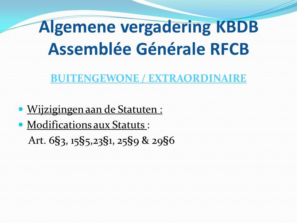 Algemene vergadering KBDB Assemblée Générale RFCB BUITENGEWONE / EXTRAORDINAIRE  Wijzigingen aan de Statuten :  Modifications aux Statuts : Art. 6§3