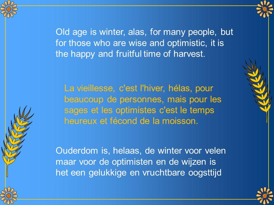 La vieillesse, c est l hiver, hélas, pour beaucoup de personnes, mais pour les sages et les optimistes c est le temps heureux et fécond de la moisson.