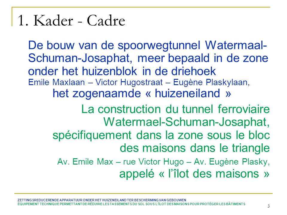 3 1. Kader - Cadre De bouw van de spoorwegtunnel Watermaal- Schuman-Josaphat, meer bepaald in de zone onder het huizenblok in de driehoek Emile Maxlaa