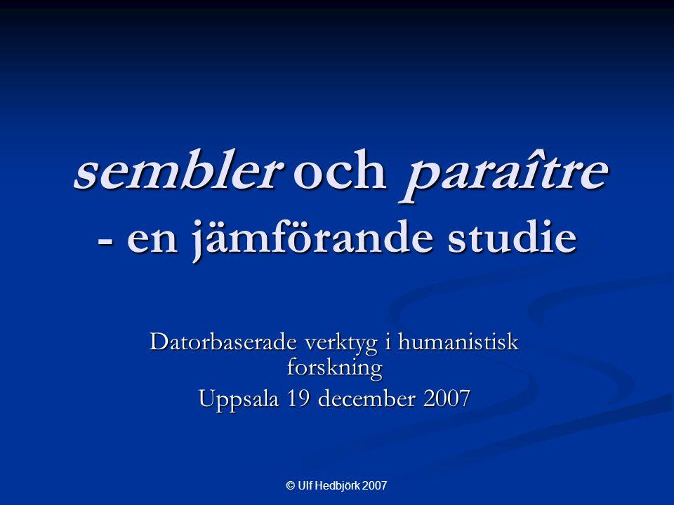 © Ulf Hedbjörk 2007 sembler och paraître - en jämförande studie Datorbaserade verktyg i humanistisk forskning Uppsala 19 december 2007