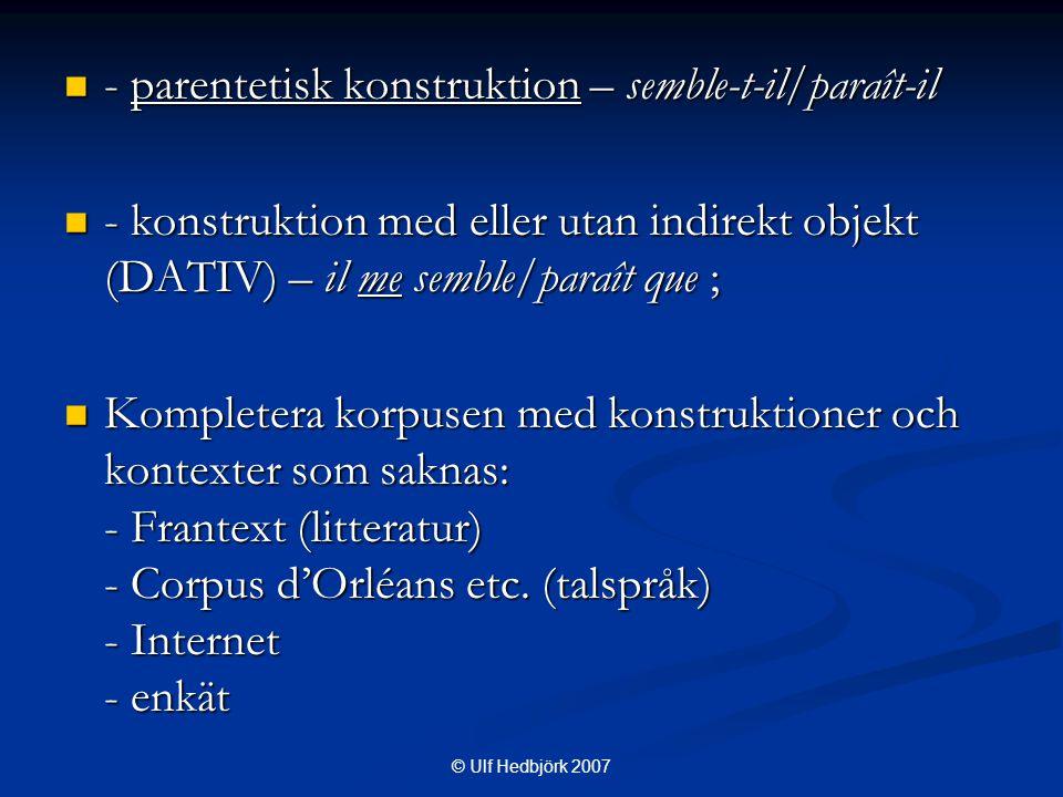  - parentetisk konstruktion – semble-t-il/paraît-il  - konstruktion med eller utan indirekt objekt (DATIV) – il me semble/paraît que ;  Kompletera korpusen med konstruktioner och kontexter som saknas: - Frantext (litteratur) - Corpus d'Orléans etc.